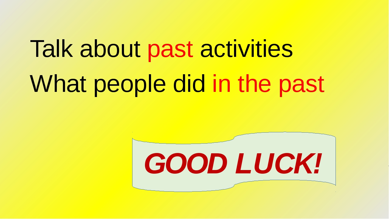 Talk about past activities What people did in the past GOOD LUCK!
