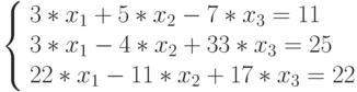 \left\{ \begin{array}{l} 3*x_{1}+5*x_{2}-7*x_{3}=11\\ 3*x_{1}-4*x_{2}+33*x_{3}=25\\ 22*x_{1}-11*x_{2}+17*x_{3}=22\\ \end{array} \right.