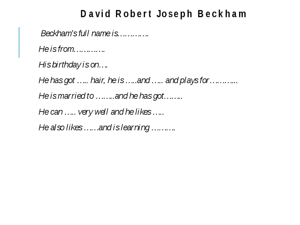 David Robert Joseph Beckham Beckham's full name is…………. He is from…………. His b...