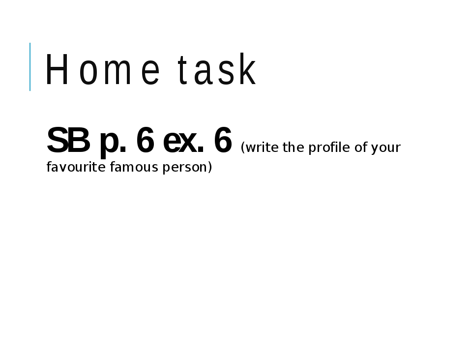 Home task SB p. 6 ex. 6 (write the profile of your favourite famous person)