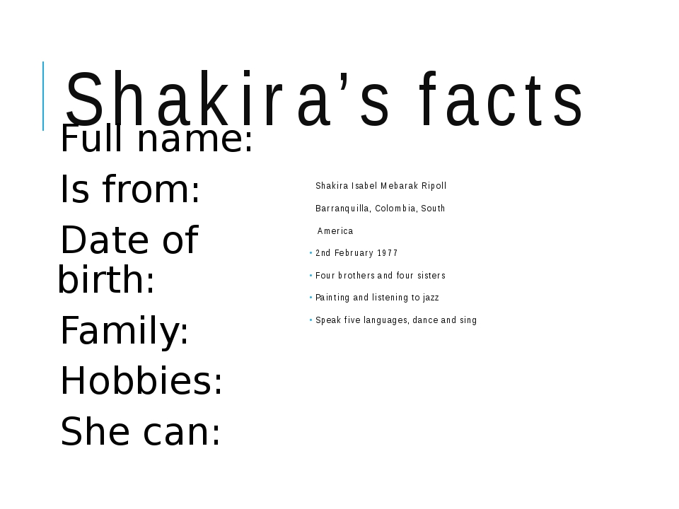 Shakira's facts Full name: Is from: Date of birth: Family: Hobbies: She can:...
