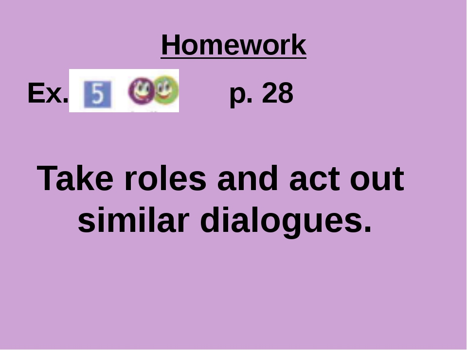 Homework Ex. p. 28 Take roles and act out similar dialogues.