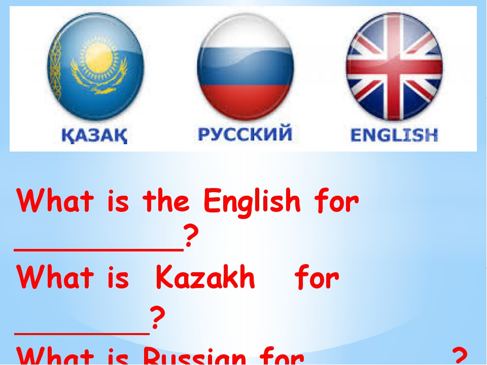 What is the English for _________? What is Kazakh for _________? What is Russ...