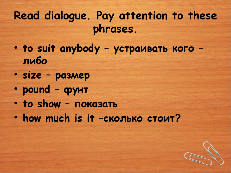 Read dialogue. Pay attention to these phrases. to suit anybody – устраивать к...