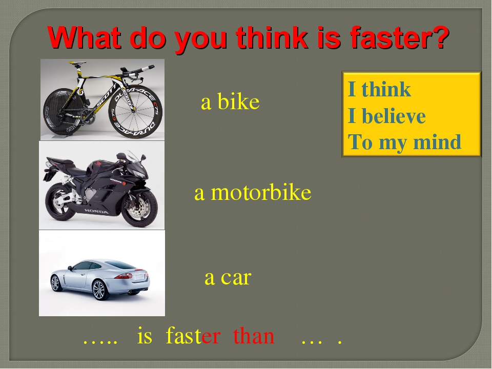 a bike a motorbike a car ….. is faster than … . What do you think is faster?