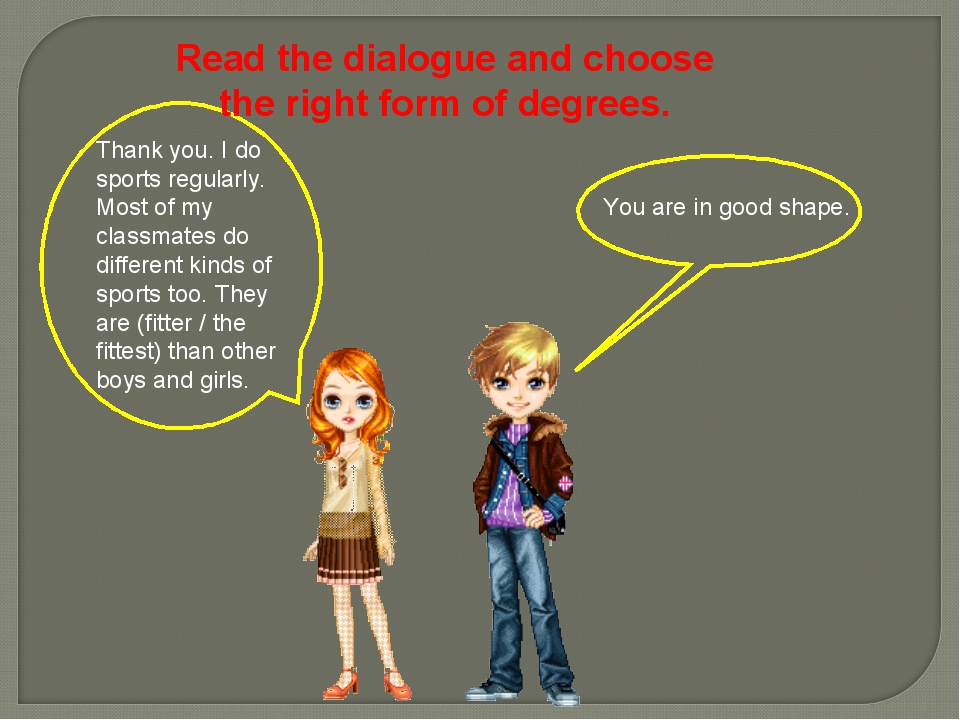 Read the dialogue and choose the right form of degrees. You are in good shape...