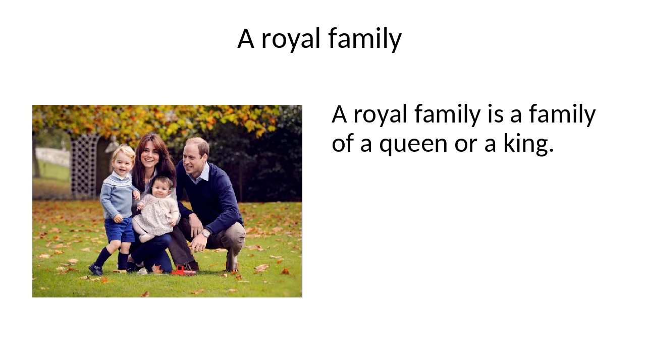 A royal family A royal family is a family of a queen or a king.