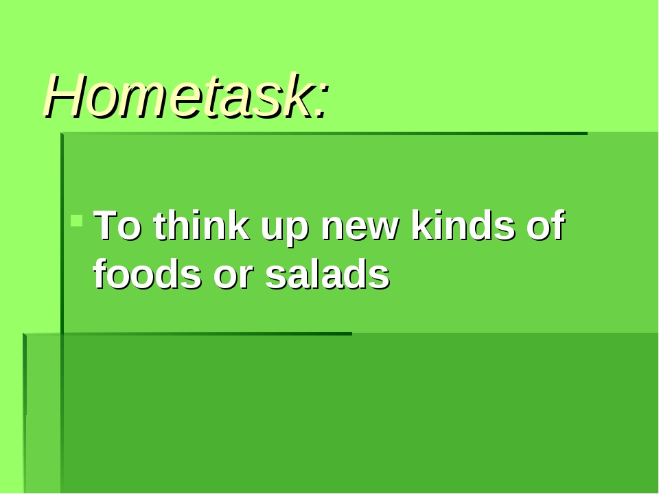 Hometask: To think up new kinds of foods or salads