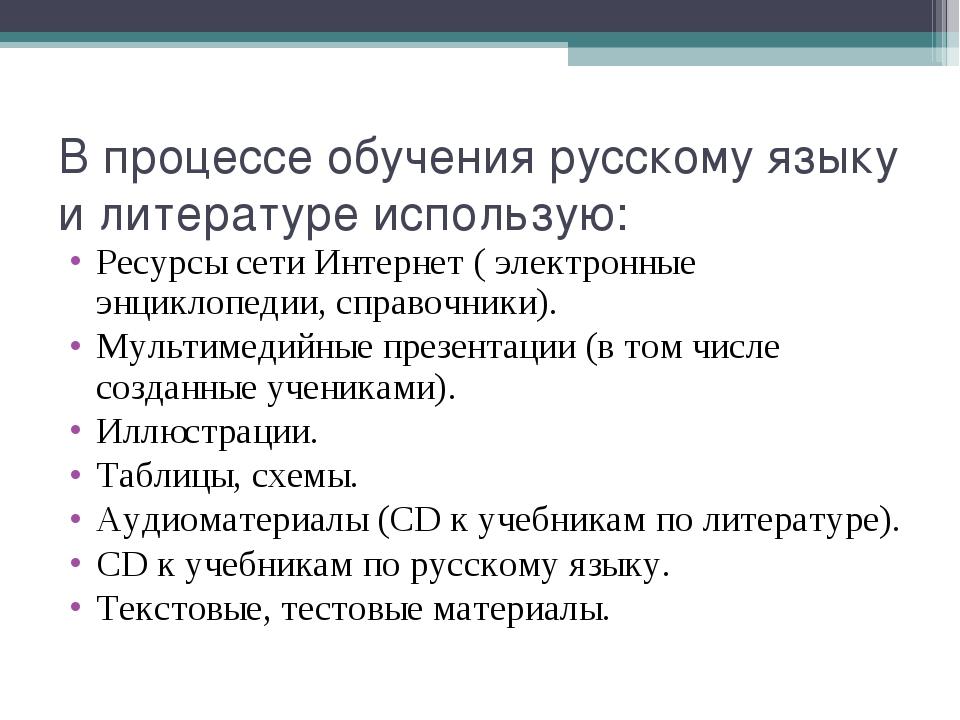 В процессе обучения русскому языку и литературе использую: Ресурсы сети Интер...